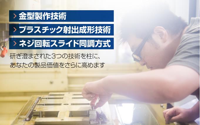 金型製作技術・プラスチック射出成形技術・ネジ回転スライド同調方式  研ぎ澄まされた3つの技術を柱に、あなたの製品価値をさらに高めます